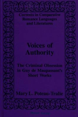 Voices of Authority: Criminal Obsession in Guy De Maupassant's Short Works - Currents in Comparative Romance Languages & Literatures 30 (Hardback)