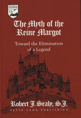 The Myth of the Reine Margot: Toward the Elimination of a Legend - Studies in the Humanities Literature - Politics - Society 15 (Hardback)