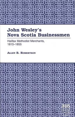 John Wesley's Nova Scotia Businessmen: Halifax Methodist Merchants, 1815-1855 - American University Studies, Series 9: History 163 (Hardback)