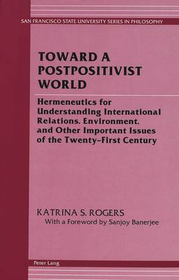 Toward a Postpositivist World: Hermeneutics for Understanding International Relations, Environment, and Other Important Issues of the Twenty-First Century - San Francisco State University Series in Philosophy 3 (Hardback)