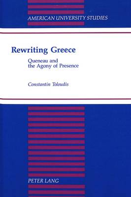 Rewriting Greece: Queneau and the Agony of Presence - American University Studies, Series 2: Romance, Languages & Literature 211 (Hardback)