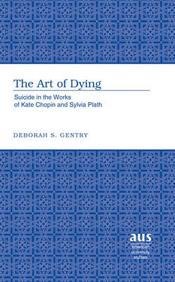 The Art of Dying: Suicide in the Works of Kate Chopin and Sylvia Plath - American University Studies Series 24: American Literature 56 (Hardback)