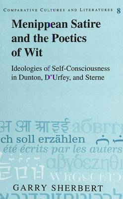 Menippean Satire and the Poetics of Wit: Ideologies of Self-Consciousness in Dunton, D'Urfey, and Sterne - Comparative Cultures & Literatures 8 (Hardback)