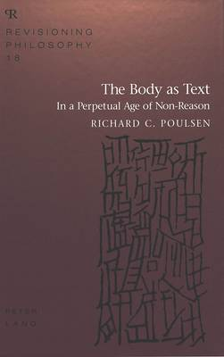 The Body as Text: In a Perpetual Age of Non-Reason - Revisioning Philosophy 18 (Hardback)