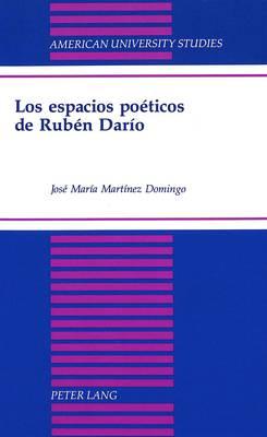 Los Espacios Poeticos de Ruben Dario - American University Studies Series 22: Latin American Studies 25 (Hardback)