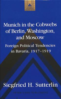 Munich in the Cobwebs of Berlin, Washington, and Moscow: Foreign Political Tendencies in Bavaria, 1917-1919 - Studies in Modern European History 12 (Hardback)