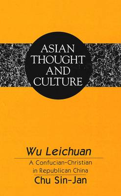 Wu Leichuan: A Confucian-Christian in Republican China - Asian Thought and Culture 19 (Hardback)