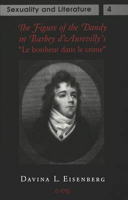 The Figure of the Dandy in Barbey D'Aurevilly's Le Bonheur Dans Le Crime - Sexuality and Literature 4 (Hardback)