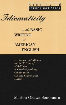 Idiomaticity in the Basic Writing of American English: Formulas and Idioms in the Writing of Multilingual and Creole-Speaking Community College Students in Hawaii - Studies in Ethnolinguistics 2 (Hardback)