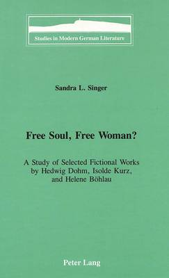 Free Soul, Free Woman?: A Study of Selected Fictional Works by Hedwig Dohm, Isolde Kurz, and Helene Boehlau - Studies in Modern German Literature 75 (Hardback)