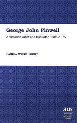 George John Pinwell: A Victorian Artist and Illustrator, 1842-1875 - American University Studies, Series 20: Fine Arts 25 (Hardback)