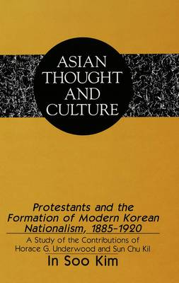 Protestants and the Formation of Modern Korean Nationalism, 1885-1920: A Study of the Contributions of Horace G. Underwood and Sun Chu Kil - Asian Thought and Culture 16 (Hardback)