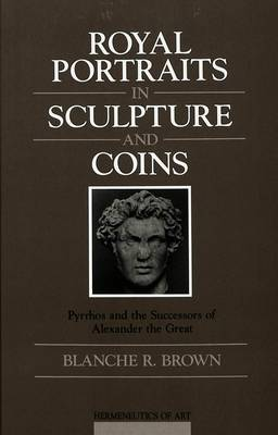 Royal Portraits in Sculpture and Coins: Pyrrhos and the Successors of Alexander the Great - Hermeneutics of Art 5 (Hardback)