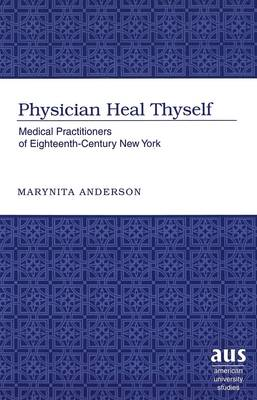 Physician Heal Thyself: Medical Practitioners of Eighteenth-century New York - American University Studies, Series 9: History 170 (Hardback)