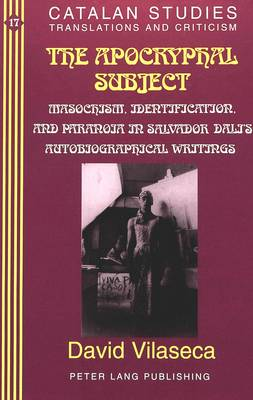 The Apocryphal Subject: Masochism, Identification and Paranoia in Salvador Dali's Autobiographical Writings - Catalan Studies 17 (Hardback)