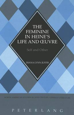 The Feminine in Heine's Life and Oeuvre: Self and Other - North American Studies in Nineteenth-century German Literature and Culture 19 (Hardback)