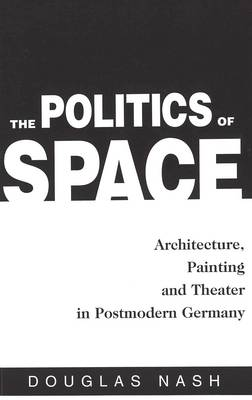 The Politics of Space: Architecture, Painting, and Theater - American University Studies  Series 1: Germanic Languages and Literature 107 (Hardback)