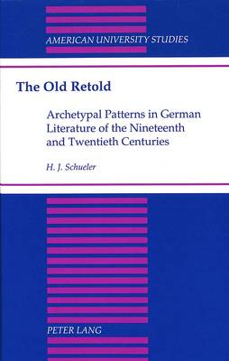 The Old Retold: Archetypal Patterns in German Literature of the Nineteenth and Twentieth Centuries - American University Studies  Series 1: Germanic Languages and Literature 106 (Hardback)