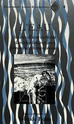 L'Eau: Source D'une Ecriture Dans les Litteratures Feminines Francophones - Francophone Cultures & Literatures 4 (Hardback)