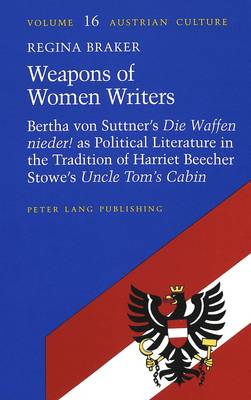 Weapons of Women Writers: Bertha von Suttner's Die Waffen Nieder' as Political Literature in the Tradition of Harriet Beecher Stowe's Uncle Tom's Cabin - Austrian Culture 16 (Hardback)