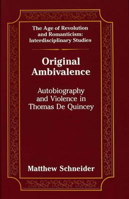 Original Ambivalence: Autobiography and Violence in Thomas De Quincey - The Age of Revolution and Romanticism Interdisciplinary Studies 11 (Hardback)