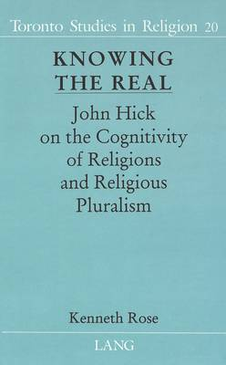 Knowing the Real: John Hick on the Cognitivity of Religions and Religious Pluralism - Toronto Studies in Religion 20 (Hardback)
