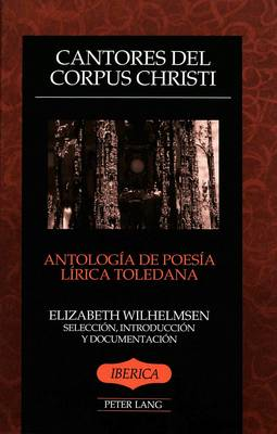 Cantores del dorpus Christi: Antologia de Poesia Lirica Toledana Seleccion, Introduccion y Documentacion - Iberica 13 (Paperback)