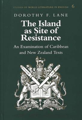 The Island as Site of Resistance: An Examination of Caribbean and New Zealand Texts - Studies of World Literature in English 6 (Hardback)