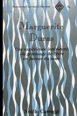 Marguerite Duras: Une Experience Interieure: le Gommage de L'etre en Faveur du Tout - Francophone Cultures & Literatures 6 (Hardback)