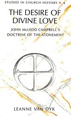 The Desire of Divine Love: John McLeod Campbell's Doctrine of the Atonement - Studies in Church History 4 (Hardback)