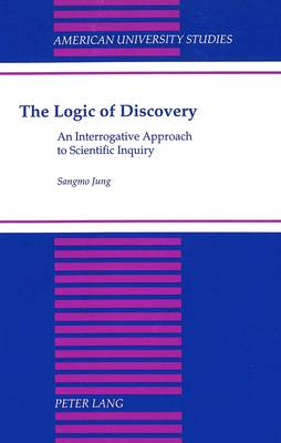 The Logic of Discovery: An Interrogative Approach to Scientific Inquiry - American University Studies, Series 5: Philosophy 168 (Hardback)