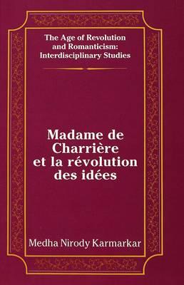 Madame de Charriere et la Revolution des Idees - The Age of Revolution and Romanticism Interdisciplinary Studies 12 (Hardback)