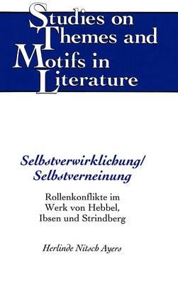 Selbstverwirklichung/Selbstverneinung: Rollenkonflikte Im Werk von Hebbel, Ibsen und Strindberg - Studies on Themes and Motifs in Literature 15 (Hardback)
