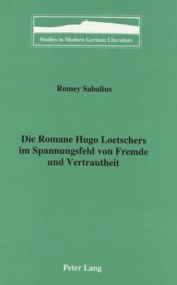 Die Romane Hugo Loetschers Im Spannungsfeld von Fremde und Vertrautheit - Studies in Modern German Literature 72 (Hardback)
