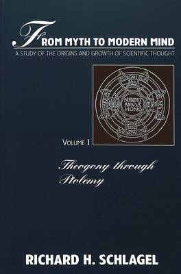 From Myth to Modern Mind: Theogony Through Ptolemy v. 1: A Study of the Origins and Growth of Scientific Thought - American University Studies, Series 5: Philosophy 170 (Paperback)