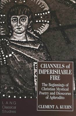 Channels of Imperishable Fire: The Beginnings of Christian Mystical Poetry and Dioscorus of Aphrodito - Lang Classical Studies 7 (Hardback)