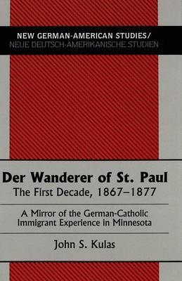Der Wanderer of St.Paul: The First Decade, 1867-1877 : a Mirror of the German-Catholic Immigrant Experience in Minnesota - New German-American Studies/Neue Deutsch-Amerikanische Studien 9 (Hardback)