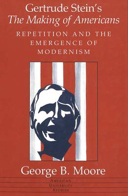 Gertrude Stein's The Making of Americans: Repetition and the Emergence of Modernism - American University Studies Series 24: American Literature 61 (Hardback)