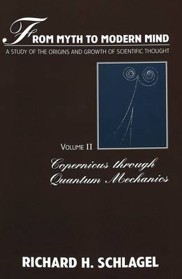 From Myth to Modern Mind: Copernicus Through Quantum Mechanics v. 2: A Study of the Origins and Growth of Scientific Thought - American University Studies, Series 5: Philosophy 171 (Paperback)