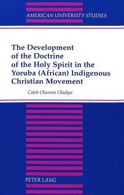 The Development of the Doctrine of the Holy Spirit in the Yoruba (African) Indigenous Christian Movement - American University Studies, Series 7: Theology & Religion 185 (Paperback)