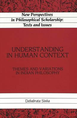 Understanding in Human Context: Themes and Variations in Indian Philosophy - New Perspectives in Philosophical Scholarship Texts and Issues 5 (Hardback)