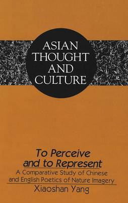 To Perceive and to Represent: A Comparative Study of Chinese and English Poetics of Nature Imagery - Asian Thought and Culture 24 (Hardback)