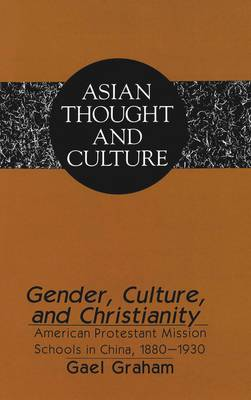 Gender, Culture, and Christianity: American Protestant Mission Schools in China 1880-1930 - Asian Thought and Culture 25 (Hardback)