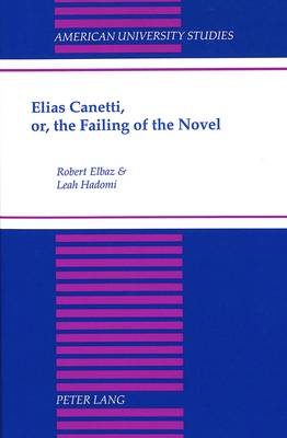 Elias Canetti, or, the Failing of the Novel - American University Studies, Series 3: Comparative Literature 57 (Hardback)