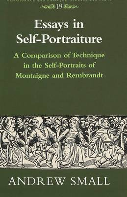 Essays in Self-Portraiture: A Comparison of Technique in the Self-Portraits of Montaigne and Rembrandt - Renaissance and Baroque Studies and Texts 19 (Hardback)