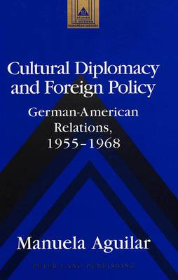 Cultural Diplomacy and Foreign Policy: German-American Relations, 1955-1968 - Studies in Modern European History 19 (Hardback)