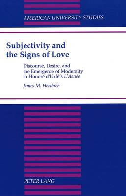 Subjectivity and the Signs of Love: Discourse, Desire and the Emergence of Modernity in H. D'urfe's L'astree - American University Studies, Series 2: Romance, Languages & Literature 214 (Hardback)