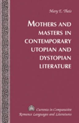 Mothers and Masters in Contemporary Utopian and Dystopian Literature - Currents in Comparative Romance Languages & Literatures 33 (Hardback)