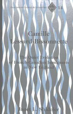 Camille Lessard-Bissonnette: The Quiet Evolution of French-Canadian Immigrants in New England - Francophone Cultures & Literatures 14 (Hardback)