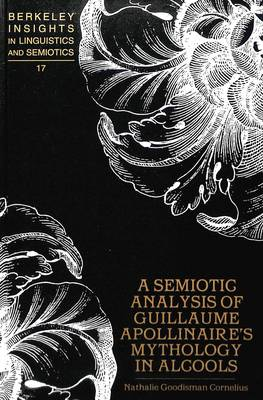 A Semiotic Analysis of Guillaume Apollinaire's Mythology in Alcools - Berkeley Insights in Linguistics and Semiotics 17 (Hardback)